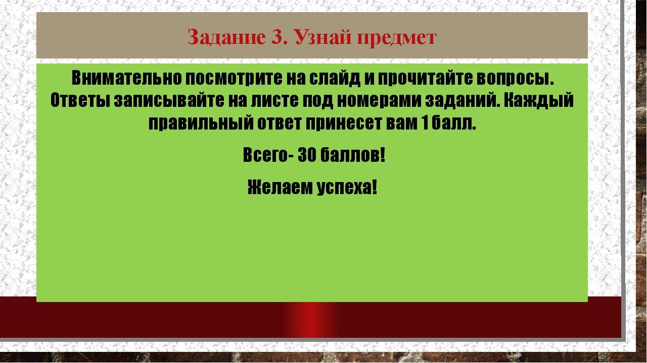 Задание 3. Узнай предмет Внимательно посмотрите на слайд и прочитайте вопросы...