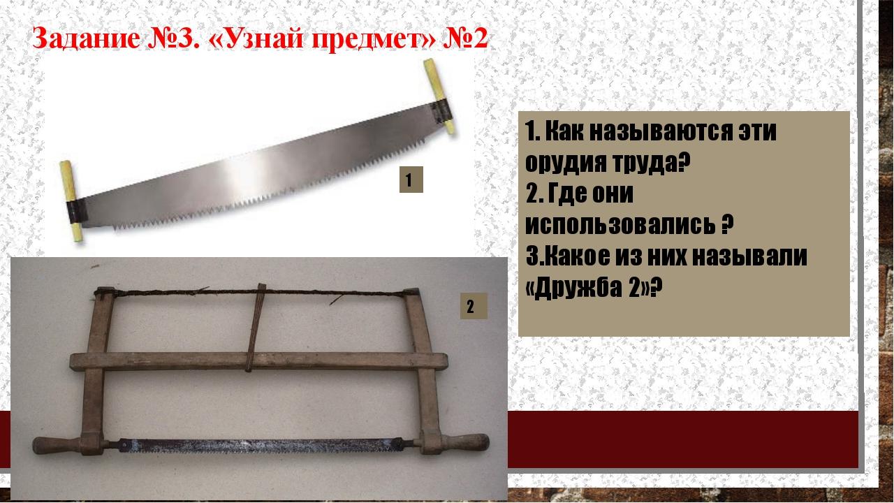 1. Как называются эти орудия труда? 2. Где они использовались ? 3.Какое из ни...