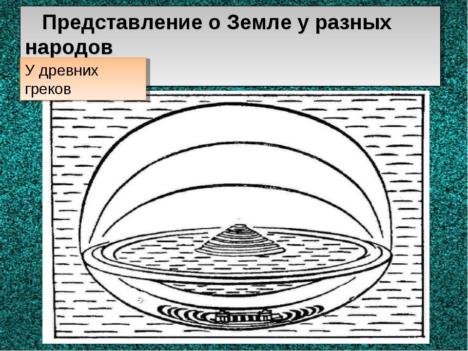 Представление о Земле у разных народов У древних греков
