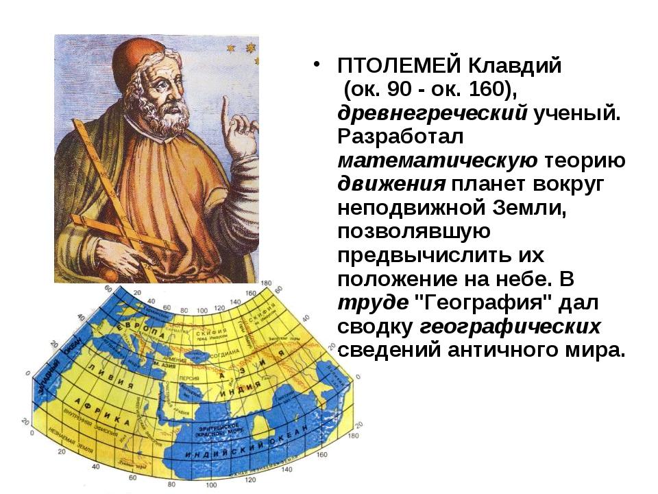 ПТОЛЕМЕЙ Клавдий (ок. 90 - ок. 160), древнегреческий ученый. Разработал матем...