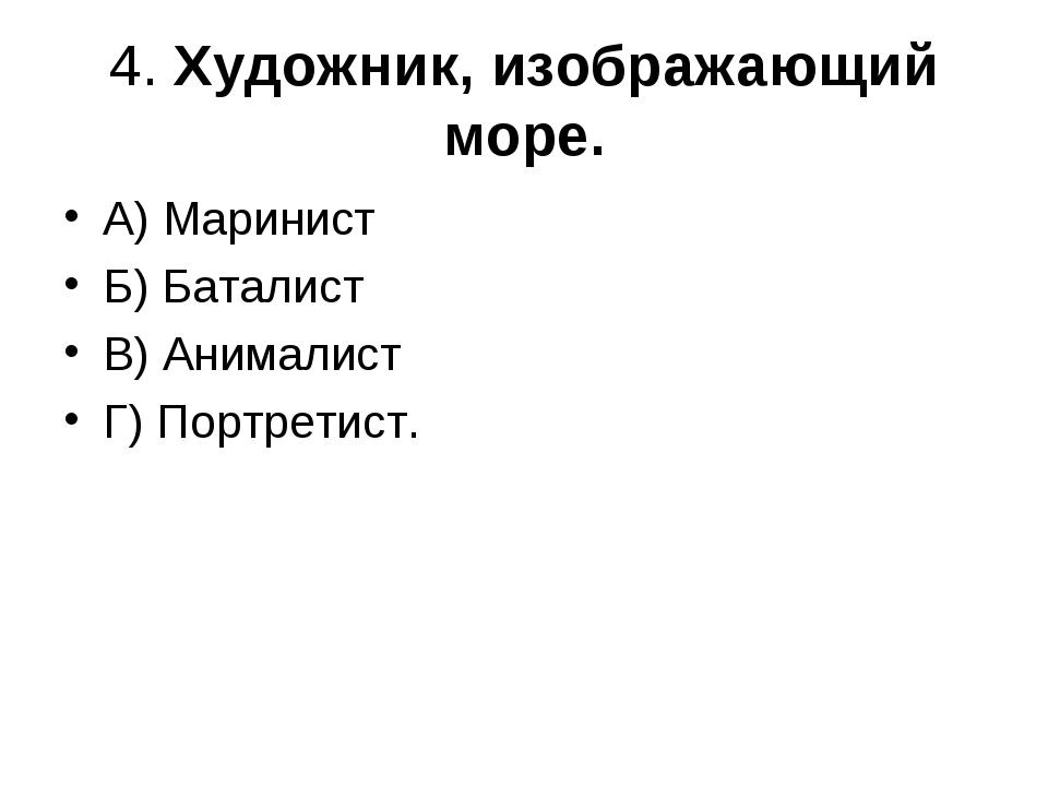 4. Художник, изображающий море. А) Маринист Б) Баталист В) Анималист Г) Портр...