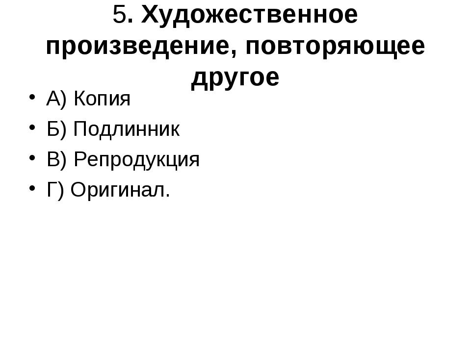 5. Художественное произведение, повторяющее другое А) Копия Б) Подлинник В) Р...