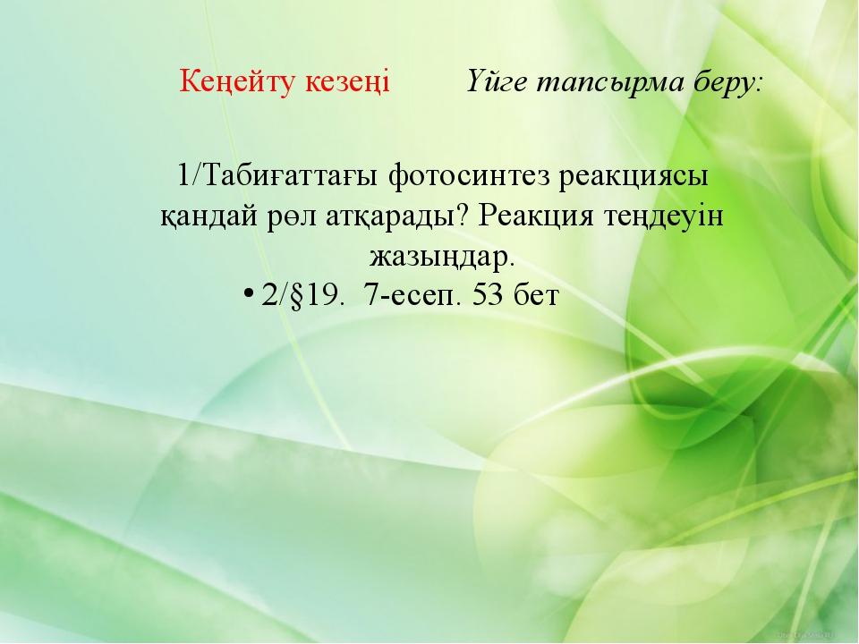 Кеңейту кезеңі Үйге тапсырма беру: 1/Табиғаттағы фотосинтез реакциясы қандай...