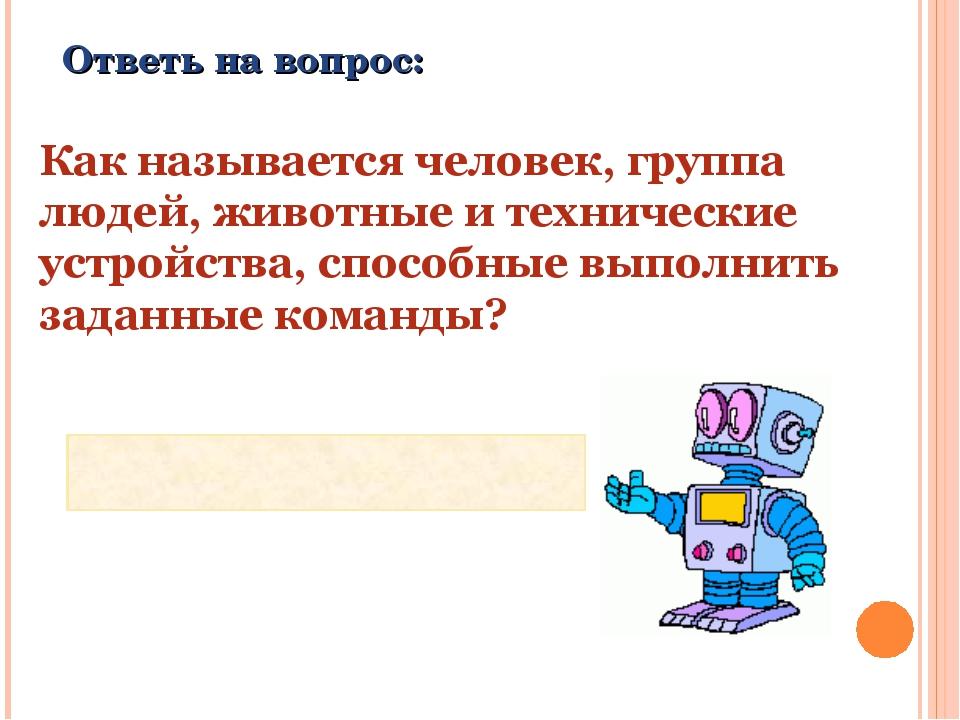 Ответь на вопрос: Как называется человек, группа людей, животные и технически...