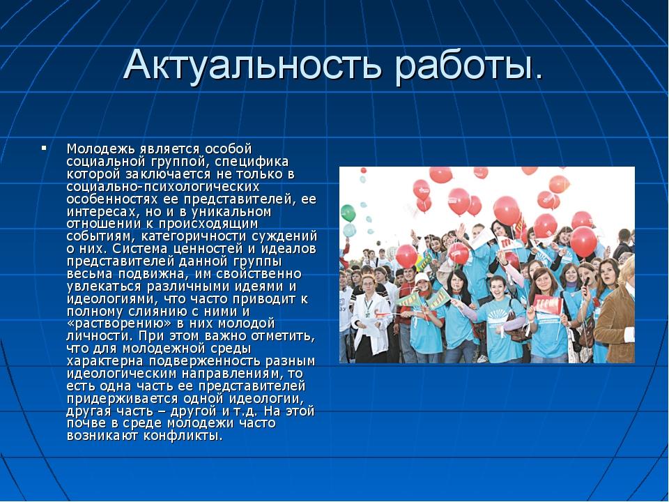 Актуальность работы. Молодежь является особой социальной группой, специфика к...