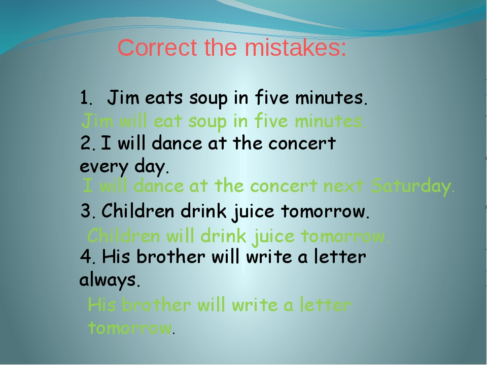 Correct the mistakes: Jim eats soup in five minutes. 2. I will dance at the c...