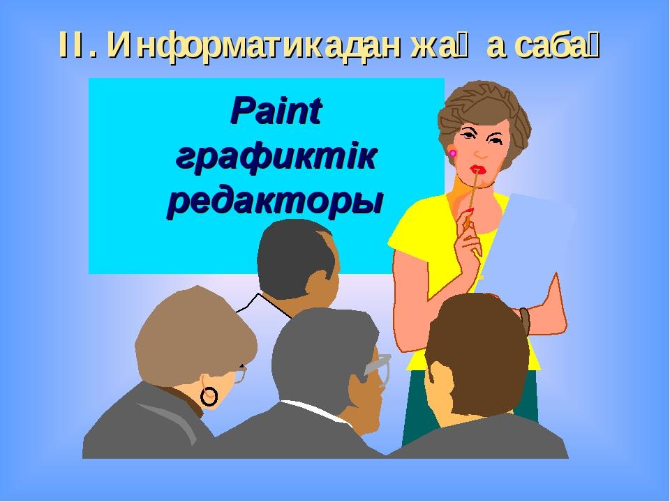 ІІ. Информатикадан жаңа сабақ Paint графиктік редакторы