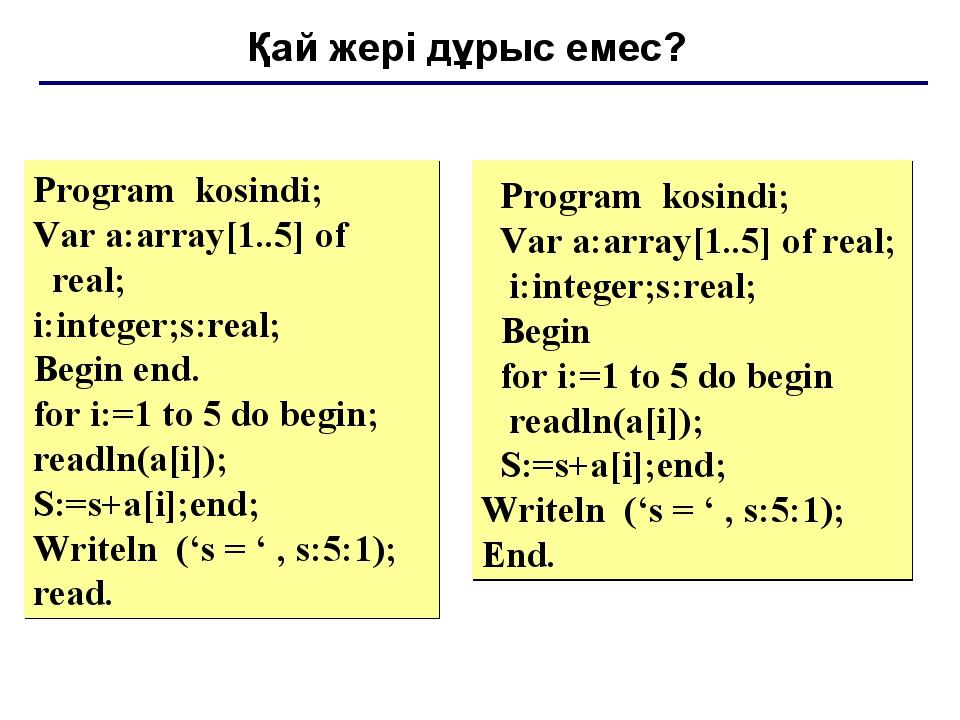 Қай жері дұрыс емес? Program kosindi; Var a:array[1..5] of real; i:integer;s:...