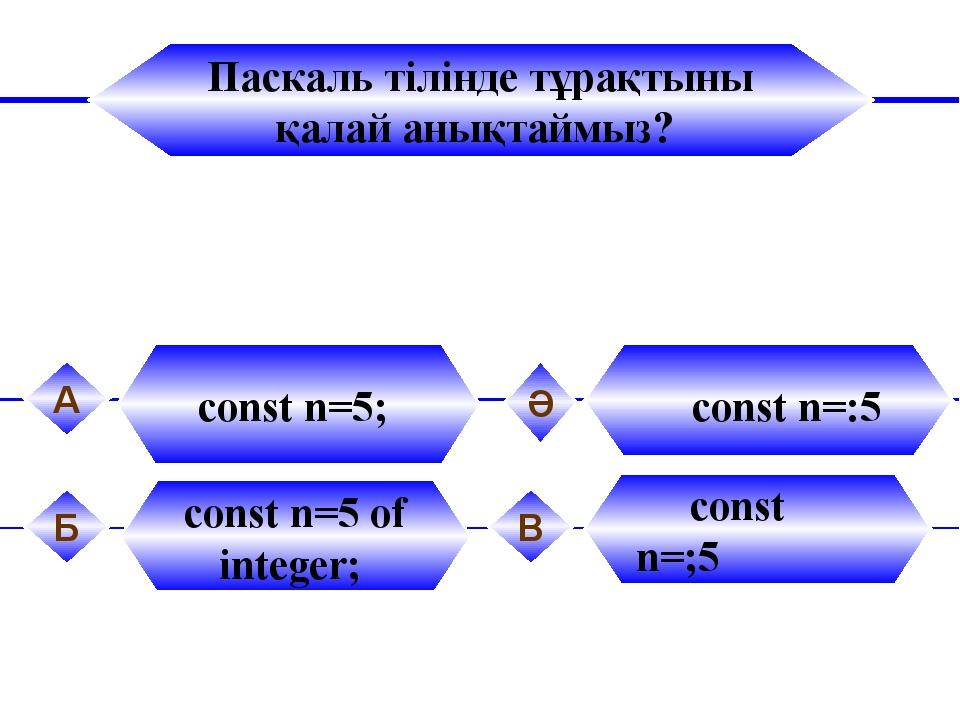 Паскаль тілінде тұрақтыны қалай анықтаймыз? const n=5; А const n=:5 Ә const n...