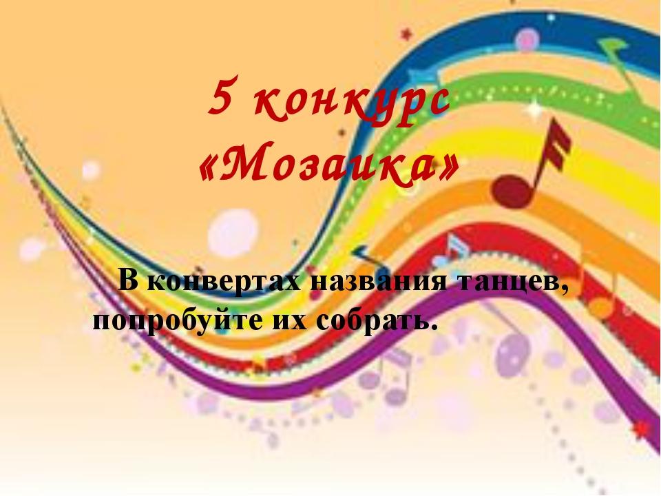 5 конкурс «Мозаика» В конвертах названия танцев, попробуйте их собрать.