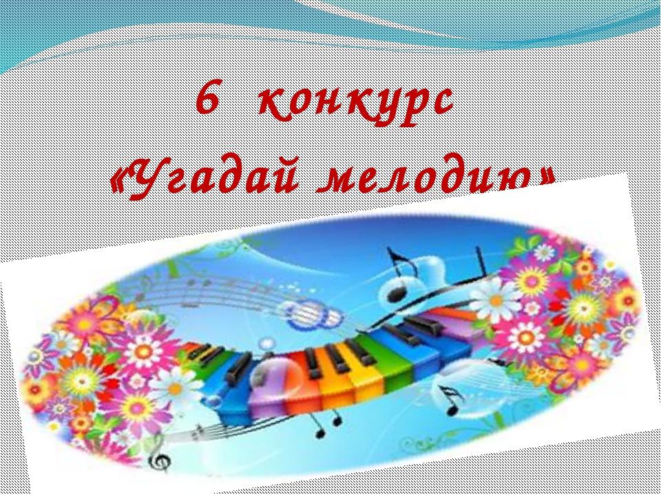 6 конкурс «Угадай мелодию»