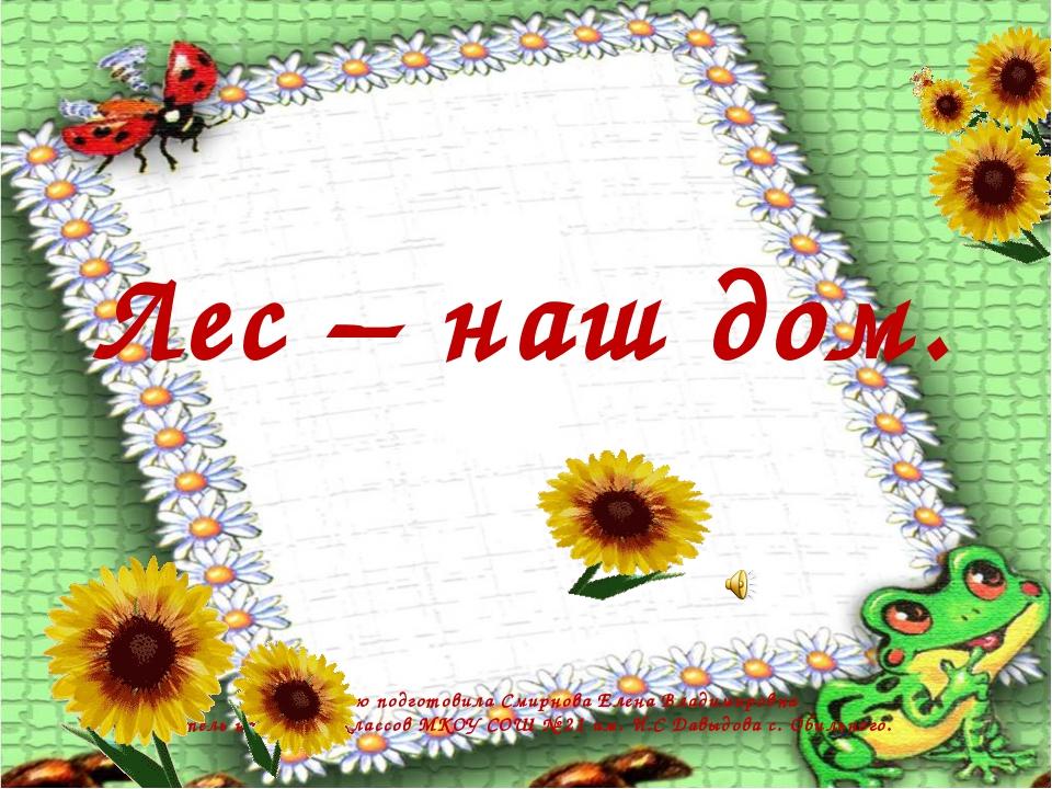 Лес – наш дом. Презентацию подготовила Смирнова Елена Владимировна учитель н...