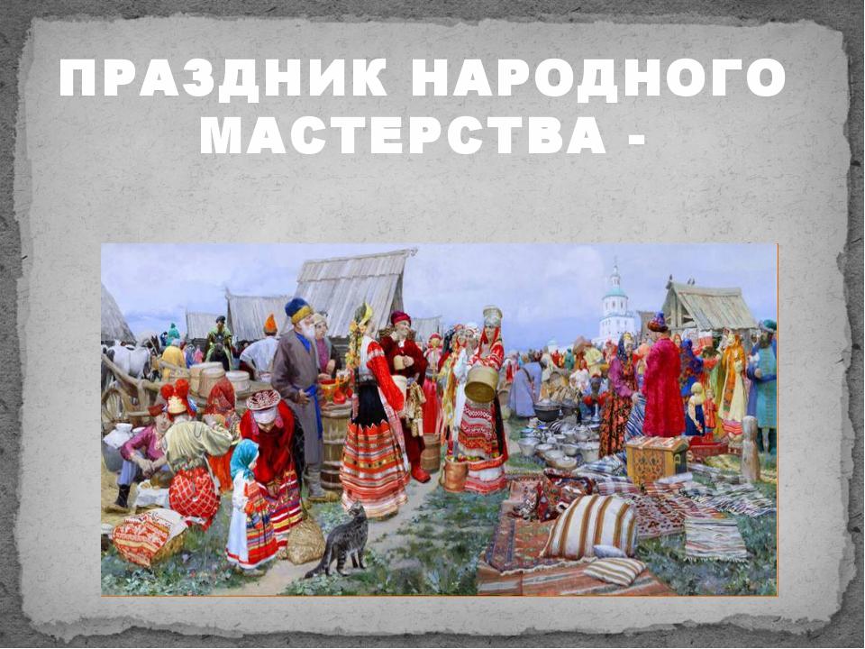 ПРАЗДНИК НАРОДНОГО МАСТЕРСТВА -