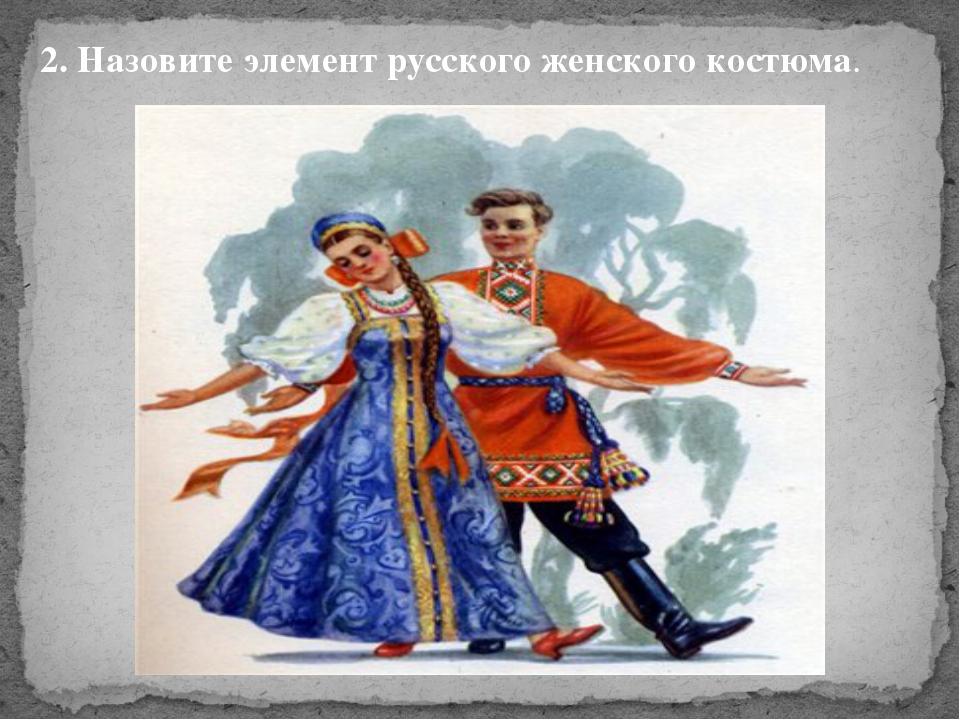2. Назовите элемент русского женского костюма.