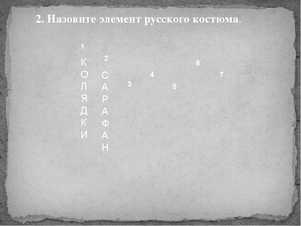 1 2 3 4 5 6 7 К О Л Я Д К И С А Р А Ф А Н 2. Назовите элемент русского костюма.