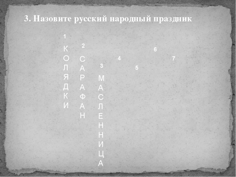 1 2 3 4 5 6 7 К О Л Я Д К И С А Р А Ф А Н 3. Назовите русский народный праздн...