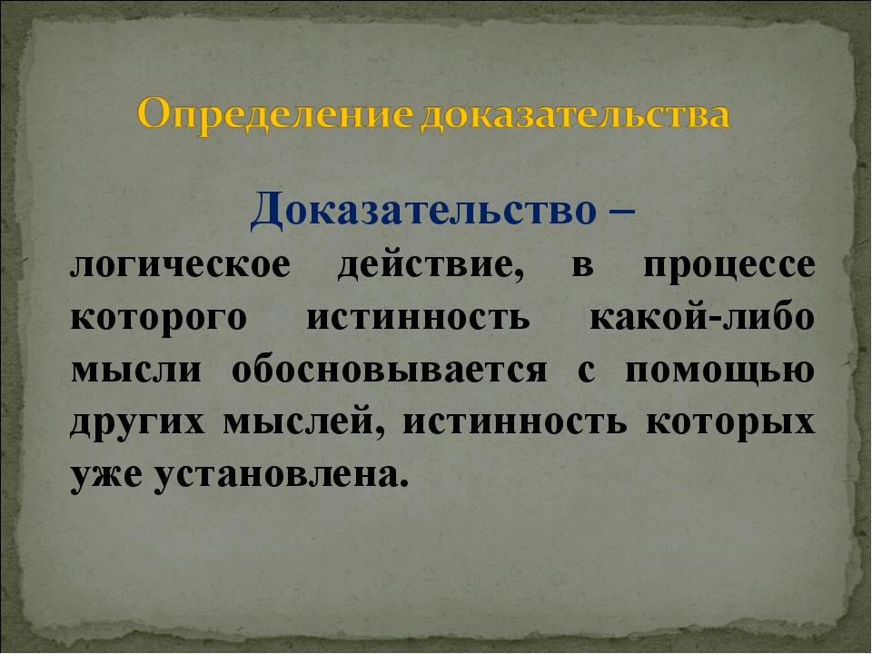 Доказательство – логическое действие, в процессе которого истинность какой-ли...