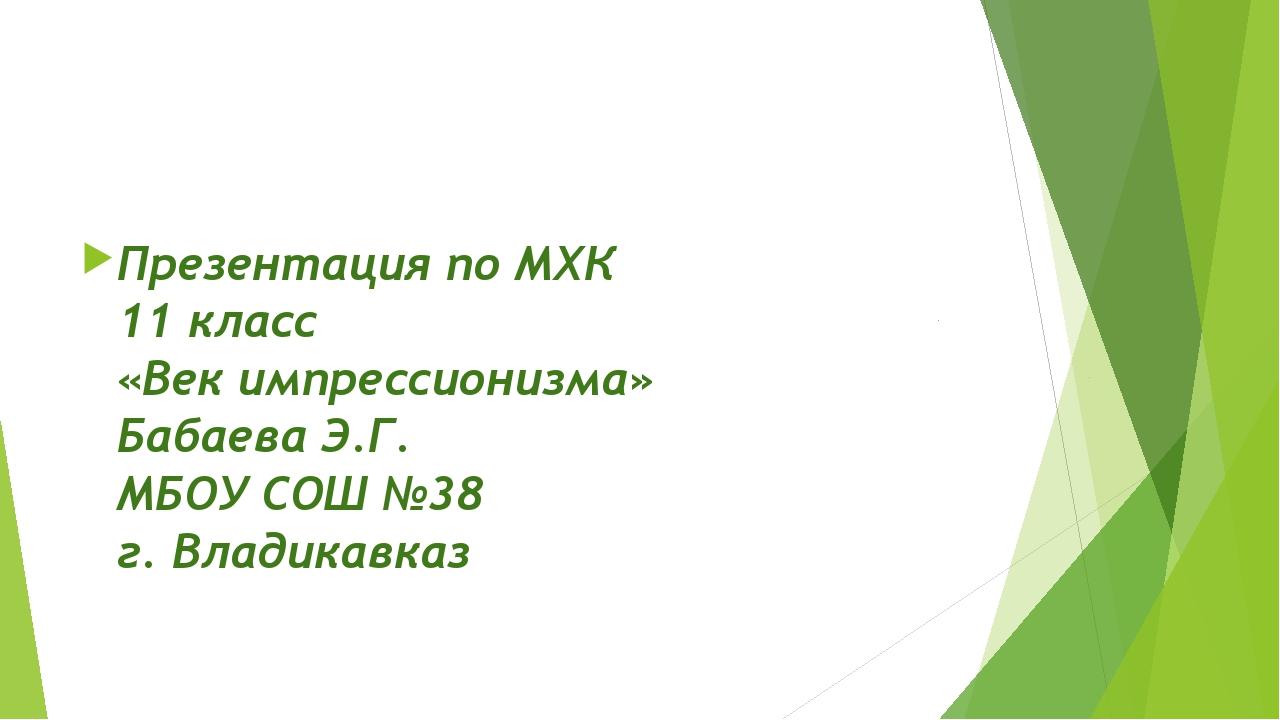 Презентация по МХК 11 класс «Век импрессионизма» Бабаева Э.Г. МБОУ СОШ №38 г...