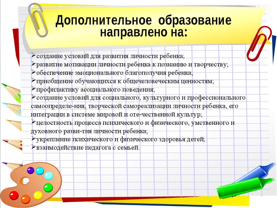 Дополнительное образование направлено на: создание условий для развития лично...