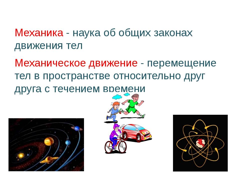 Механика - наука об общих законах движения тел Механическое движение - перем...