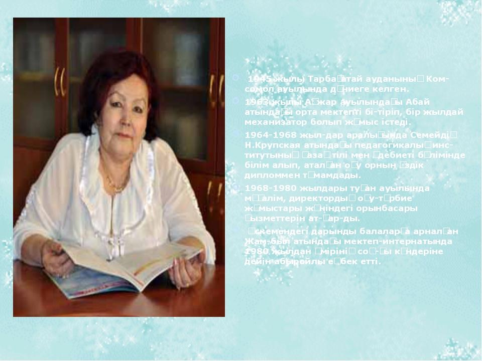 1945 жылы Тарбағатай ауданының Комсомол ауылында дүниеге келген. 1963 жылы...