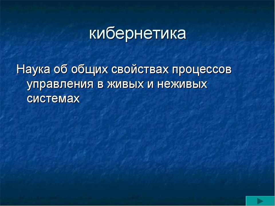 кибернетика Наука об общих свойствах процессов управления в живых и неживых с...