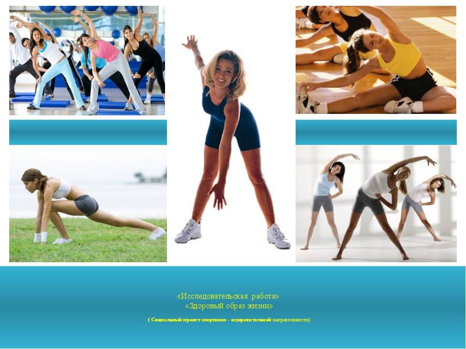 «Исследовательская работа» «Здоровый образ жизни» ( Социальный проект спорти...