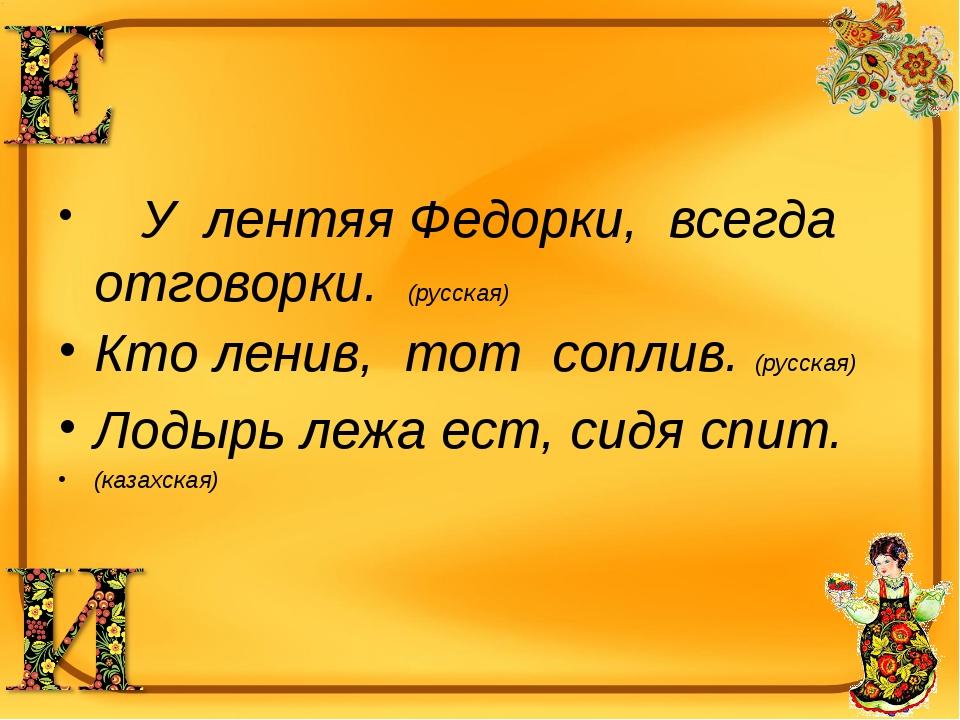 У лентяя Федорки, всегда отговорки. (русская) Кто ленив, тот соплив. (русска...