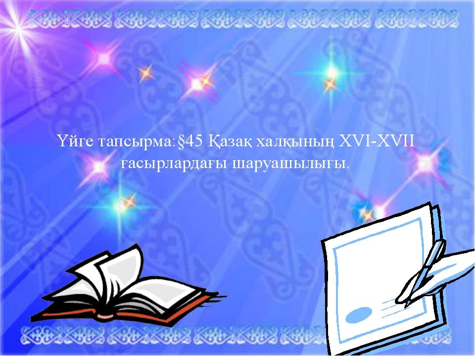 Үйге тапсырма:§45 Қазақ халқының XVI-XVII ғасырлардағы шаруашылығы.