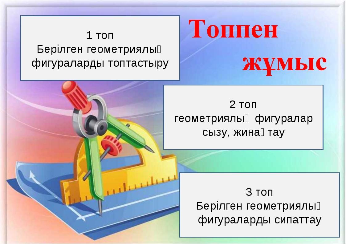 1 топ Берілген геометриялық фигураларды топтастыру 2 топ геометриялық фигурал...