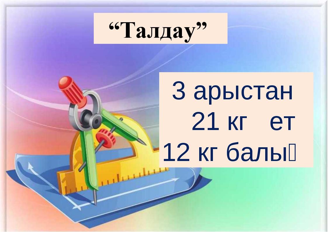 """""""Талдау"""" 3 арыстан 21 кг ет 12 кг балық"""