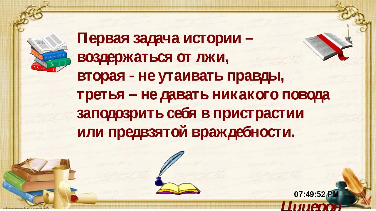 Первая задача истории – воздержаться от лжи, вторая - не утаивать правды, тре...