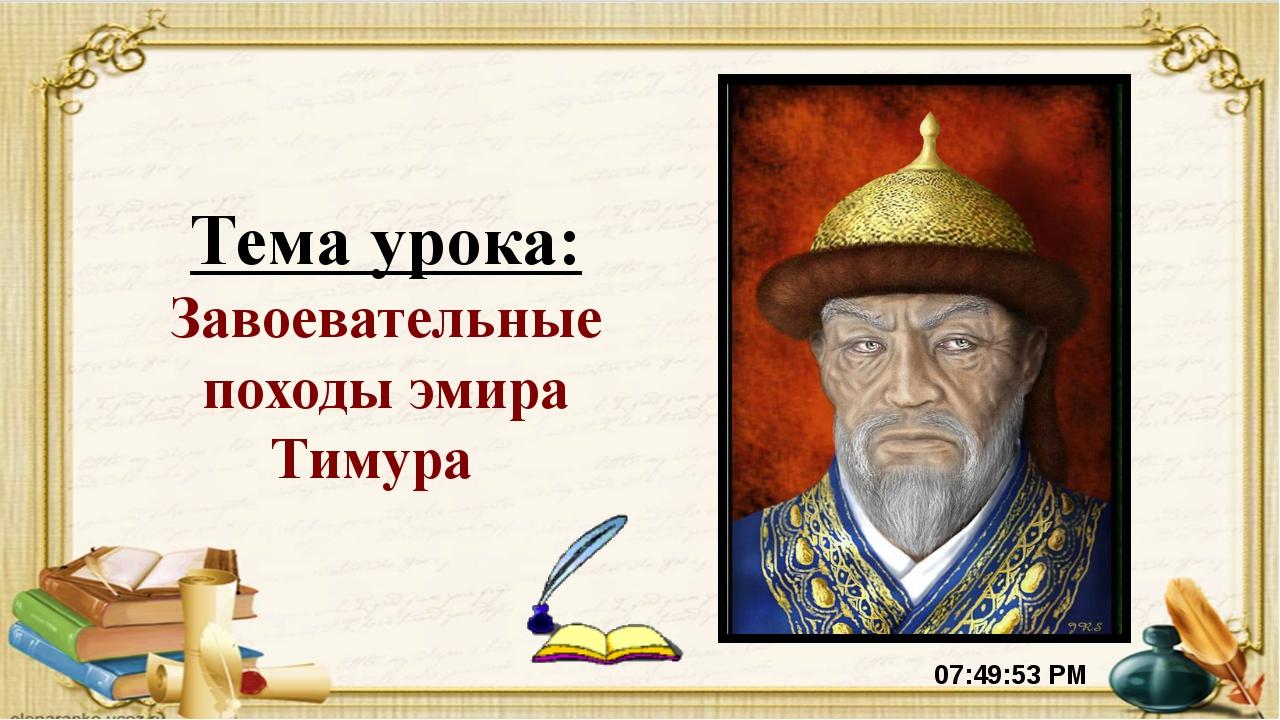 Тема урока: Завоевательные походы эмира Тимура