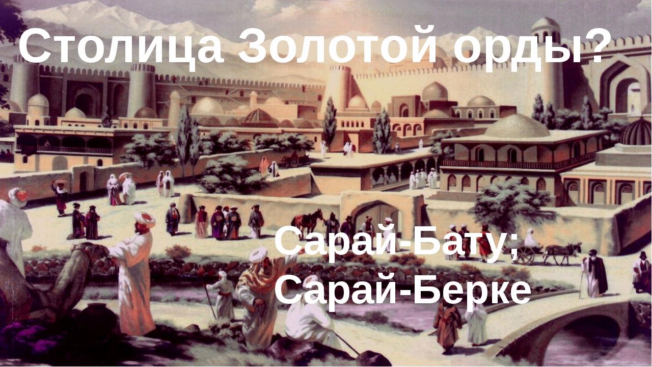 8.Столица Золотой орды? Сарай-Бату; Сарай-Берке