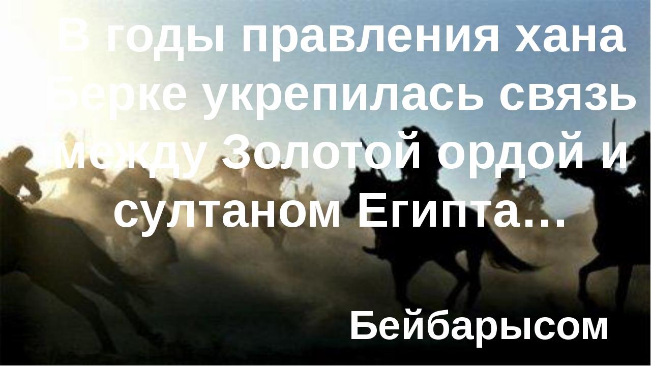 В годы правления хана Берке укрепилась связь между Золотой ордой и султаном Е...