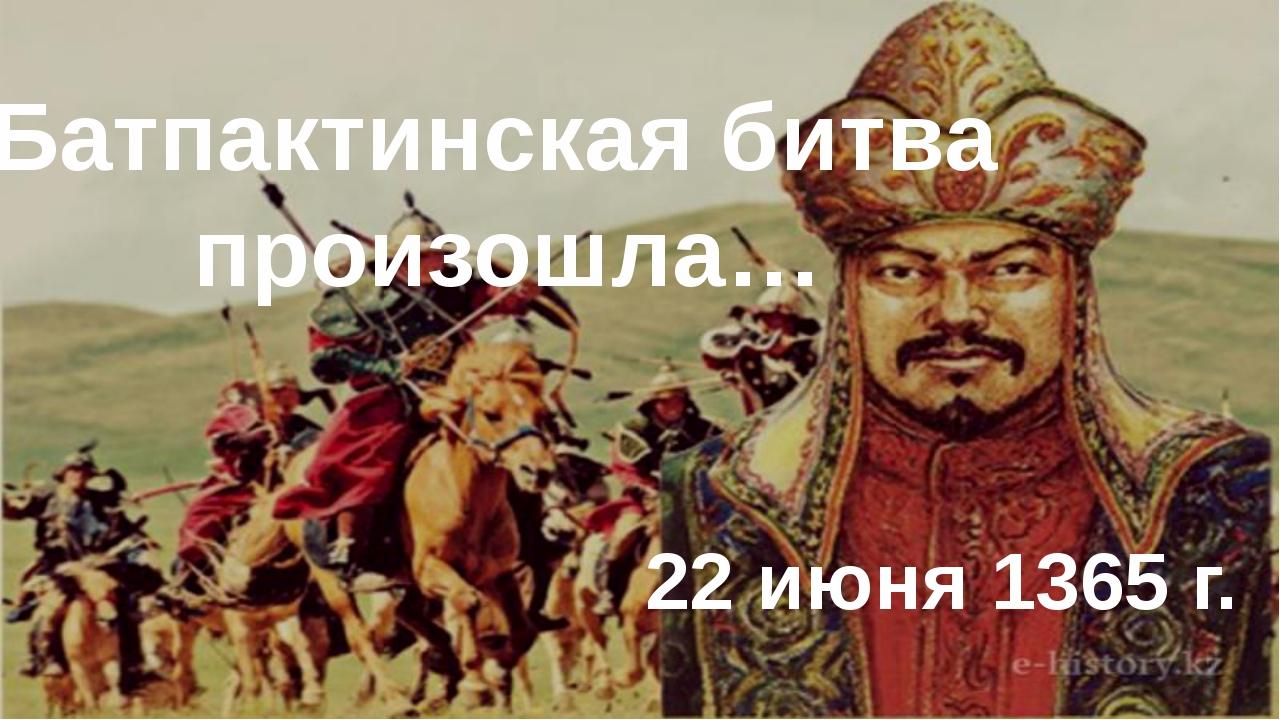Батпактинская битва произошла… 22 июня 1365 г.