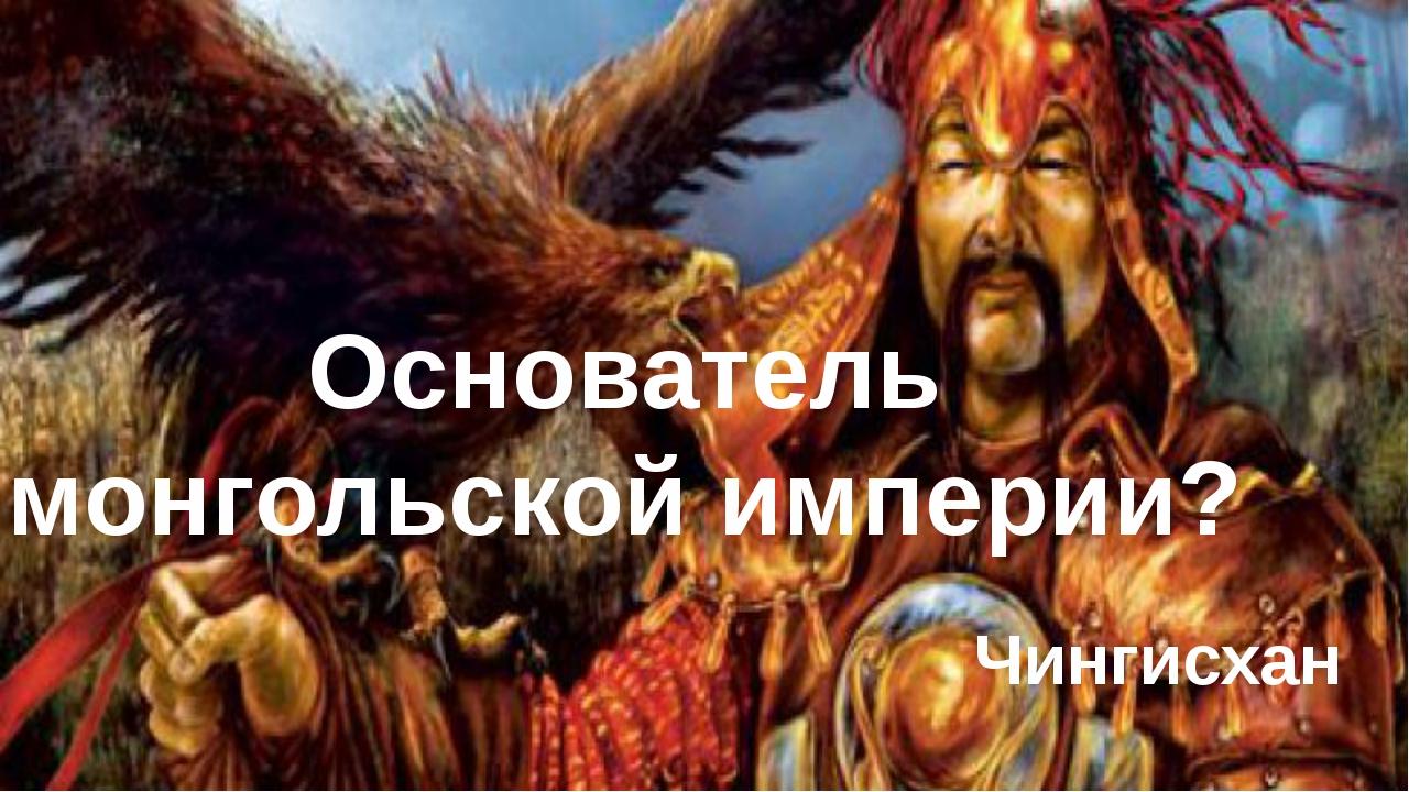 Основатель монгольской империи? Чингисхан