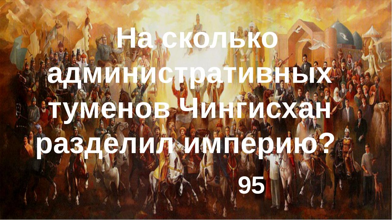 На сколько административных туменов Чингисхан разделил империю? 95