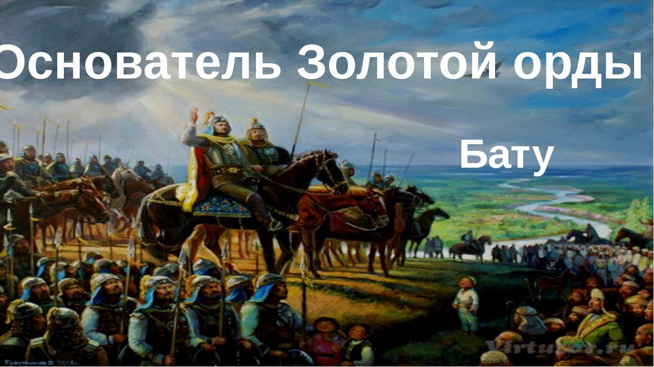 Основатель Золотой орды Бату