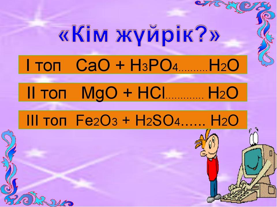 І топ СаО + Н3РО4..........Н2О ІІ топ MgО + НCl............. Н2О ІII топ Fe2О...