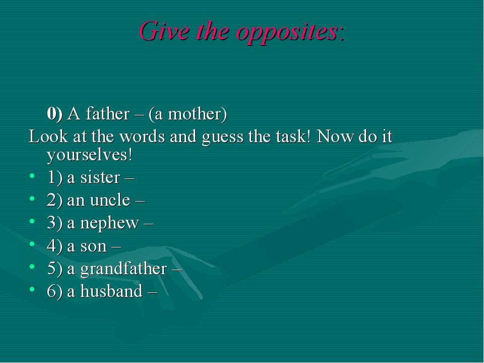 Give the opposites: 0) A father – (a mother) Look at the words and guess the...