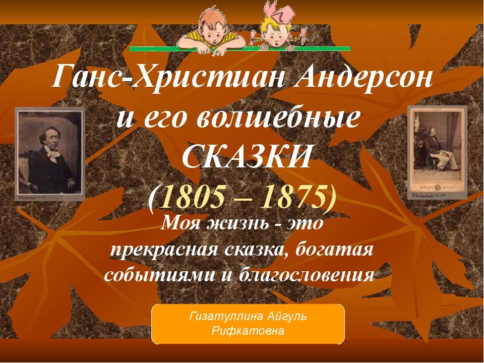 Ганс-Христиан Андерсон и его волшебные СКАЗКИ (1805 – 1875) Моя жизнь - это...