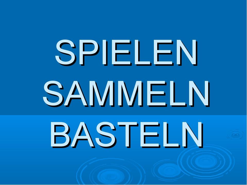 SPIELEN SAMMELN BASTELN