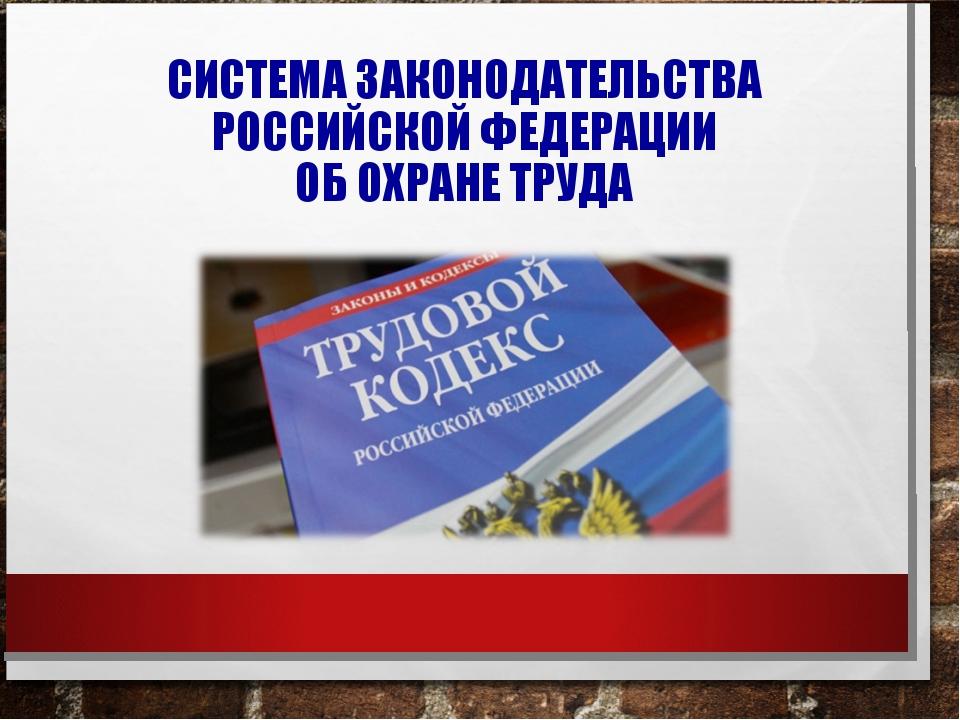 СИСТЕМА ЗАКОНОДАТЕЛЬСТВА РОССИЙСКОЙ ФЕДЕРАЦИИ ОБ ОХРАНЕ ТРУДА