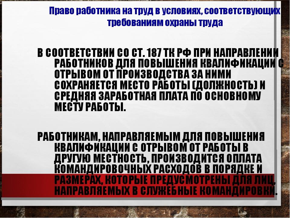 В СООТВЕТСТВИИ СО СТ. 187 ТК РФ ПРИ НАПРАВЛЕНИИ РАБОТНИКОВ ДЛЯ ПОВЫШЕНИЯ КВАЛ...