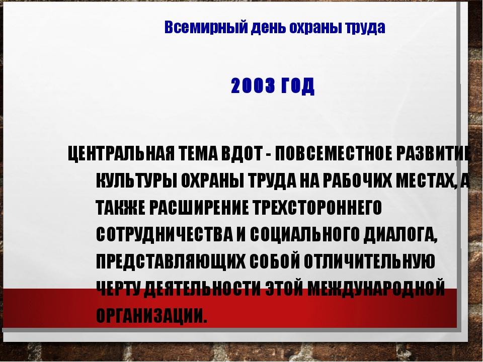2003 ГОД ЦЕНТРАЛЬНАЯ ТЕМА ВДОТ - ПОВСЕМЕСТНОЕ РАЗВИТИЕ КУЛЬТУРЫ ОХРАНЫ ТРУДА...