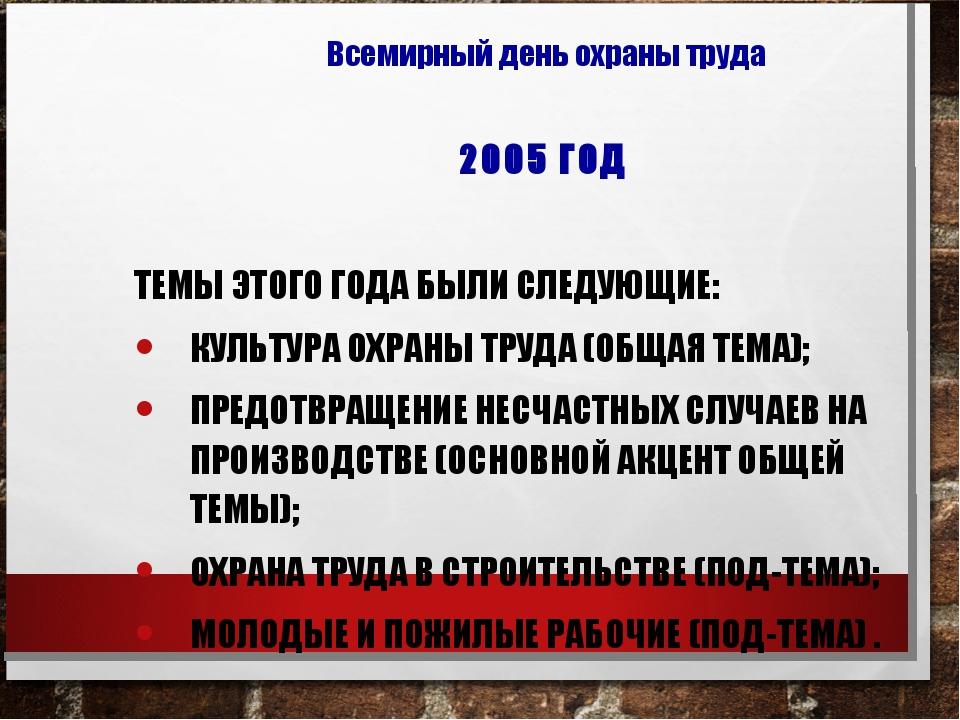 2005 ГОД ТЕМЫ ЭТОГО ГОДА БЫЛИ СЛЕДУЮЩИЕ: КУЛЬТУРА ОХРАНЫ ТРУДА (ОБЩАЯ ТЕМА);...
