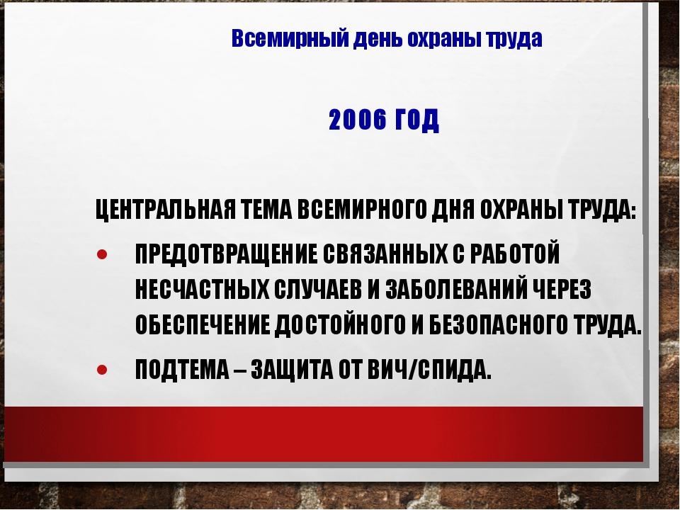 2006 ГОД ЦЕНТРАЛЬНАЯ ТЕМА ВСЕМИРНОГО ДНЯ ОХРАНЫ ТРУДА: ПРЕДОТВРАЩЕНИЕ СВЯЗАНН...