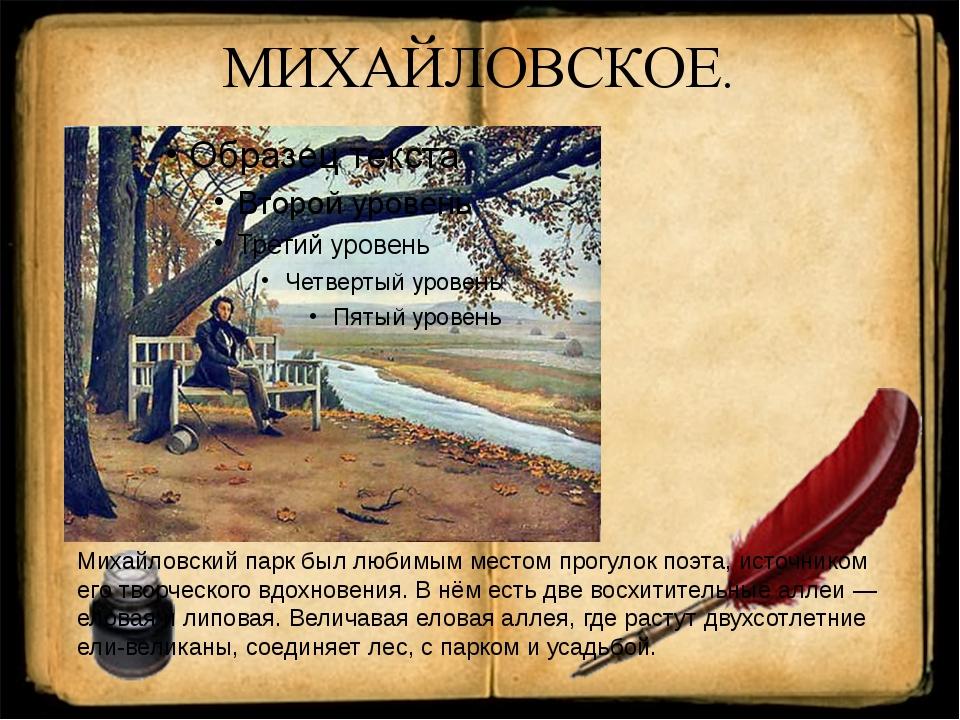 МИХАЙЛОВСКОЕ. Михайловский парк был любимым местом прогулок поэта, источником...
