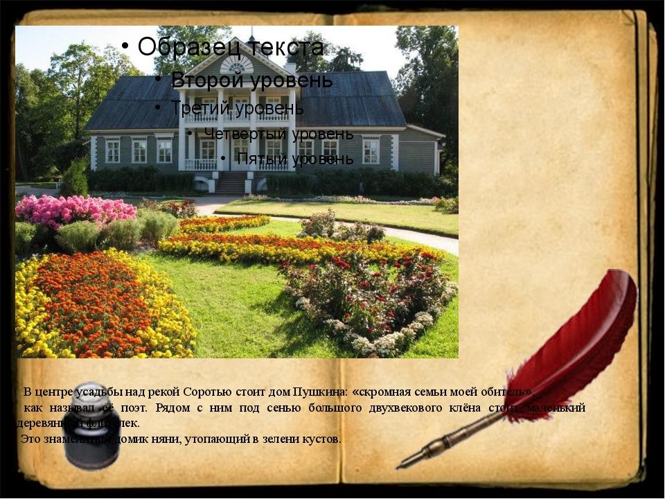 В центре усадьбы над рекой Соротью стоит дом Пушкина: «скромная семьи моей о...